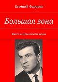 Евгений Федоров -Большая зона. Книга 2. Ироническая проза