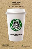 Говард Бехар -Дело не в кофе: Корпоративная культура Starbucks