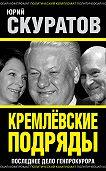 Юрий Скуратов - Кремлевские подряды. Последнее дело Генпрокурора
