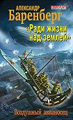 Александр Баренберг -«Ради жизни над землей». Воздушный авианосец