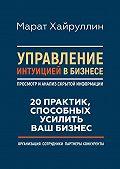 Марат Хайруллин -Управление интуицией в бизнесе. Просмотр и анализ скрытой информации. 20 практик, способных усилить ваш бизнес