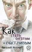 Виталий Аксенов -Как стать богатым и счастливым