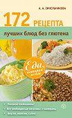 А. А. Синельникова - 172 рецепта лучших блюд без глютена