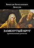 Вячеслав Денисов -Замкнутый круг. Криминальный детектив