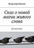 Владимир Иванов -Сказ о новой магии живого слова. Все мои еБайки