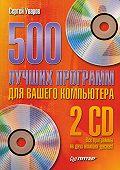 Сергей Сергеевич Уваров -500 лучших программ для вашего компьютера
