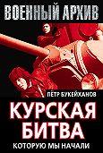 Петр Букейханов -Курская битва, которую мы начали