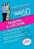 Екатерина Мириманова -Рецепты к системе минус 60, или Волшебница на кухне