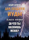 Аким Астров -Два поцелуя Иуды. Книга вторая. Зачто ты казнишь меня?