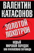 Валентин Катасонов - Золотой лохотрон. Новый мировой порядок как финансовая пирамида