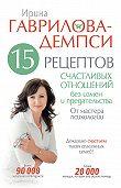 Ирина Гаврилова-Демпси -15 рецептов счастливых отношений без измен и предательства. От мастера психологии
