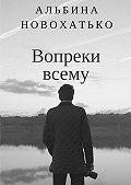 Альбина Новохатько -Вопреки всему