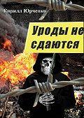 Кирилл Юрченко -Уроды не сдаются
