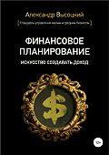 Александр Высоцкий -Финансовое планирование. Искусство создавать доход