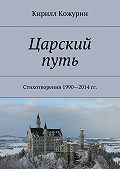 Кирилл Кожурин -Царский путь. Стихотворения 1990—2014гг.