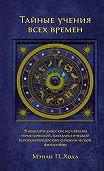 Мэнли Холл -Тайные учения всех времен. Энциклопедическое изложение герметической, каббалистической и розенкрейцерской символической философии