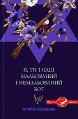Тетяна Пахомова -Я, ти і наш мальований і немальований Бог