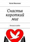 Катя Иванова -Счастья короткий миг. Романы о любви