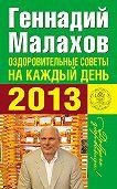 Геннадий Малахов -Оздоровительные советы на каждый день 2013 года