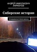 Андрей Николаевич Ларионов -Сибирские истории. Правдивая история жизни…