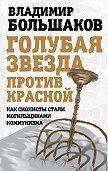Владимир Большаков - Голубая звезда против красной. Как сионисты стали могильщиками коммунизма