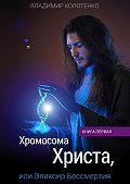Владимир Колотенко -Хромосома Христа, или Эликсир Бессмертия. Книга первая