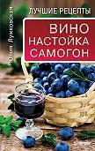 Юлия Лужковская - Вино, настойка, самогон. Лучшие рецепты