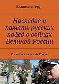 Владимир Герун -Наследие и память русских побед в войнах Великой России. Сражения вгоды войн России