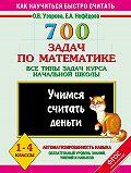 Е. А. Нефёдова -700 задач по математике. Все типы задач курса начальной школы. Учимся считать деньги. 1-4 классы