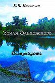 Константин Колчигин -Земля Ольховского. Возвращение. Книга третья