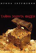 Ирина Евтушенко - Тайна золота Фидеи