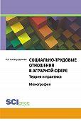 Риля Салахутдинова - Социально-трудовые отношения в аграрной сфере. Теория и практика