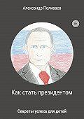Александр Поливаев -Как стать президентом