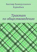 Бахтияр Курикбаев - Трактат по обществоведению