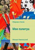 Михаил Никольский -Моя палитра. Сборник стихов