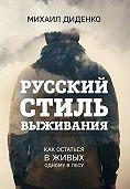 Михаил Диденко -Русский стиль выживания. Как остаться в живых одному в лесу