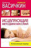 Владимир Иванович Васичкин - Исцеляющие методики массажа. Комплексный подход