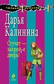 Дарья Калинина -Стучат – закройте дверь!