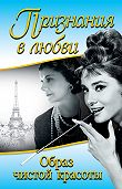 Одри Хепберн -Признания в любви. «Образ чистой красоты» (сборник)