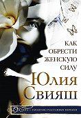 Юлия Свияш - Как обрести Женскую Силу