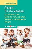 Ромена Августова -Говори! Ты это можешь. Как развивать речь ребенка и учить его читать, особенно в «безнадежных» случаях