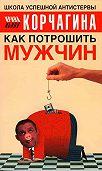 Ирина Корчагина - Как потрошить мужчин