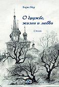 Борис Мар -О дружбе, жизни и любви. Стихи