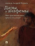 Андрей Кураев -Дары и анафемы. Что христианство принесло в мир? 5-е издание