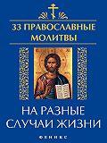 Елена Елецкая -33 православные молитвы на разные случаи жизни
