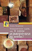 Ксения Меньшикова -Хитросплетения судьбы, или В каком измерении ты живешь? Методы преобразования сознания