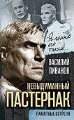 Василий Ливанов -Невыдуманный Пастернак. Памятные встречи (сборник)