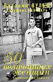 Виталий Вульф, Серафима Чеботарь - 50 величайших женщин. Коллекционное издание
