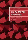 Аркадий Макаров -Надалёком перегоне. Записки растерянного человека