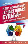 Сергей Ковалев -НЛП. Программа «Счастливая судьба». Ставим, запускаем, используем!